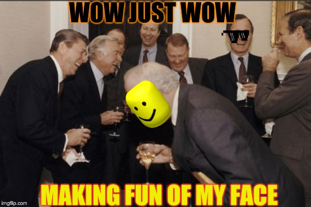 Laughing Men In Suits Meme | WOW JUST WOW MAKING FUN OF MY FACE | image tagged in memes,laughing men in suits | made w/ Imgflip meme maker