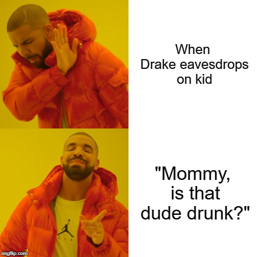 "Drake Hotline Bling Meme | When Drake eavesdrops on kid ""Mommy, is that dude drunk?"" 