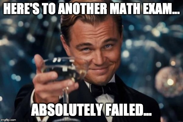 Leonardo Dicaprio Cheers | HERE'S TO ANOTHER MATH EXAM... ABSOLUTELY FAILED... | image tagged in memes,leonardo dicaprio cheers | made w/ Imgflip meme maker