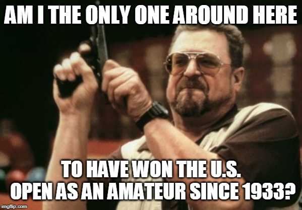 Fun Fact: John Goodman, in 1933, was the last person to win the U.S. Open as an amateur! | AM I THE ONLY ONE AROUND HERE TO HAVE WON THE U.S. OPEN AS AN AMATEUR SINCE 1933? | image tagged in memes,am i the only one around here,golf | made w/ Imgflip meme maker