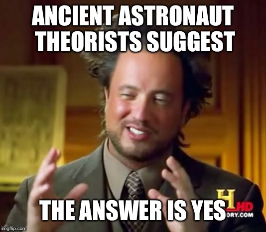 Ancient Aliens Meme | ANCIENT ASTRONAUT THEORISTS SUGGEST THE ANSWER IS YES | image tagged in memes,ancient aliens | made w/ Imgflip meme maker
