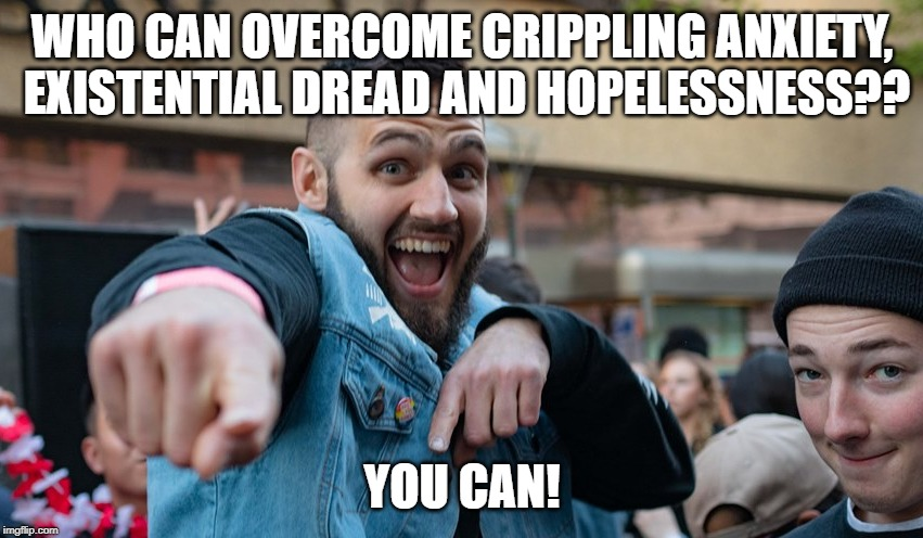 WHO CAN OVERCOME CRIPPLING ANXIETY, EXISTENTIAL DREAD AND HOPELESSNESS?? YOU CAN! | image tagged in motivational gays | made w/ Imgflip meme maker