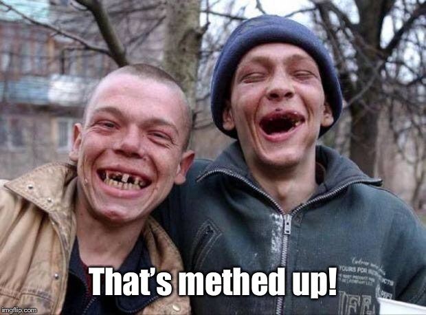 No teeth | That's methed up! | image tagged in no teeth | made w/ Imgflip meme maker