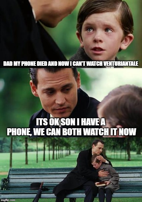 Finding Neverland Meme | DAD MY PHONE DIED AND NOW I CAN'T WATCH VENTURIANTALE ITS OK SON I HAVE A PHONE, WE CAN BOTH WATCH IT NOW | image tagged in memes,finding neverland | made w/ Imgflip meme maker