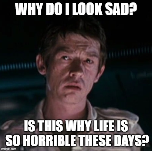 WHY DO I LOOK SAD? IS THIS WHY LIFE IS SO HORRIBLE THESE DAYS? | image tagged in sad kane | made w/ Imgflip meme maker