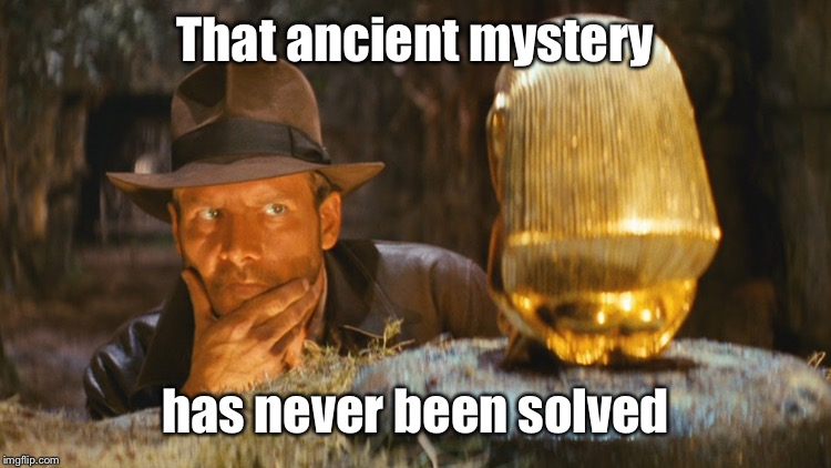 Indiana Jones Idol | That ancient mystery has never been solved | image tagged in indiana jones idol | made w/ Imgflip meme maker