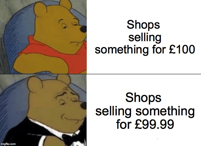 Tuxedo Winnie The Pooh Meme | Shops selling something for £100 Shops selling something for £99.99 | image tagged in memes,tuxedo winnie the pooh | made w/ Imgflip meme maker