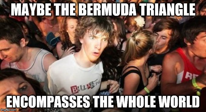 Sudden Clarity Clarence Meme | MAYBE THE BERMUDA TRIANGLE ENCOMPASSES THE WHOLE WORLD | image tagged in memes,sudden clarity clarence | made w/ Imgflip meme maker