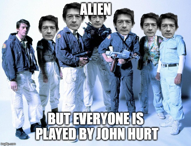Alien but everyone is played by John Hurt | ALIEN BUT EVERYONE IS PLAYED BY JOHN HURT | image tagged in alien,john hurt,1979 | made w/ Imgflip meme maker