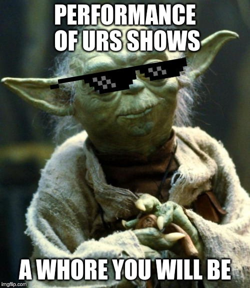 Star Wars Yoda Meme | PERFORMANCE OF URS SHOWS A W**RE YOU WILL BE | image tagged in memes,star wars yoda | made w/ Imgflip meme maker
