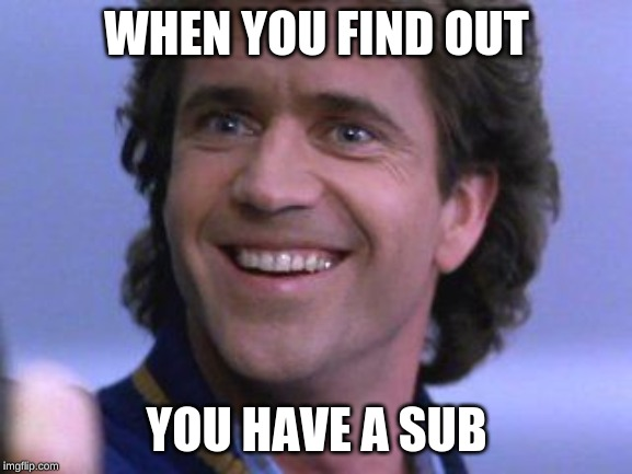 WHEN YOU FIND OUT YOU HAVE A SUB | image tagged in riggs big smile | made w/ Imgflip meme maker