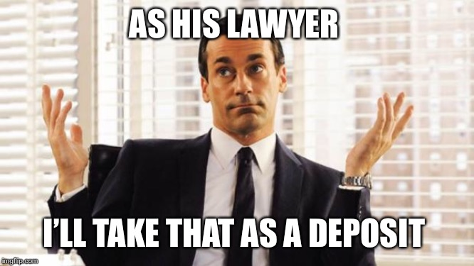 don draper | AS HIS LAWYER I'LL TAKE THAT AS A DEPOSIT | image tagged in don draper | made w/ Imgflip meme maker