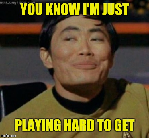 sulu | YOU KNOW I'M JUST PLAYING HARD TO GET | image tagged in sulu | made w/ Imgflip meme maker