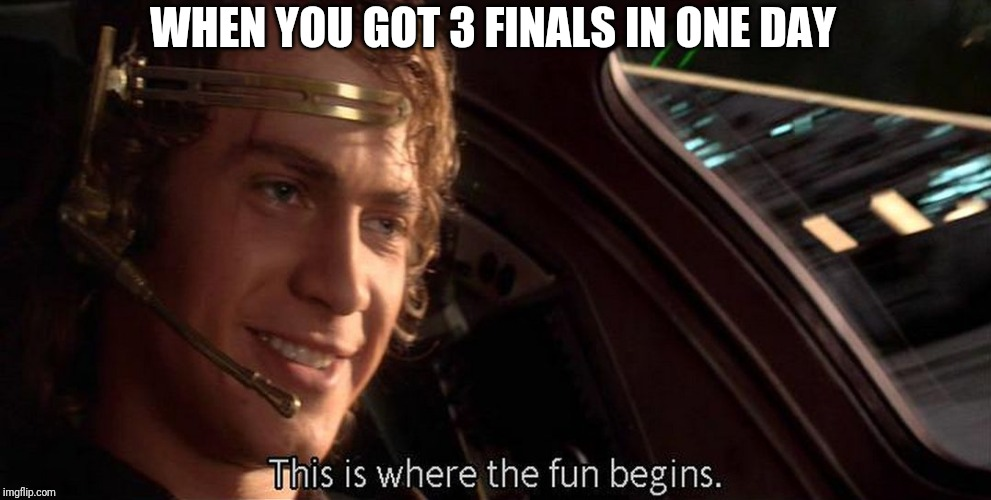 This is where the fun begins | WHEN YOU GOT 3 FINALS IN ONE DAY | image tagged in this is where the fun begins | made w/ Imgflip meme maker