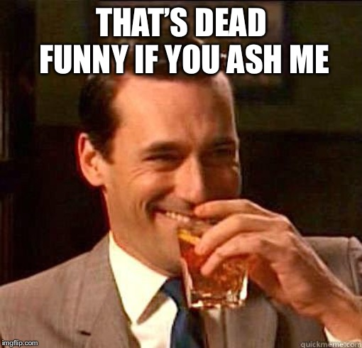 Laughing Don Draper | THAT'S DEAD FUNNY IF YOU ASH ME | image tagged in laughing don draper | made w/ Imgflip meme maker