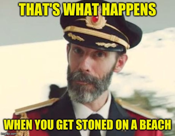 Captain Obvious | THAT'S WHAT HAPPENS WHEN YOU GET STONED ON A BEACH | image tagged in captain obvious | made w/ Imgflip meme maker