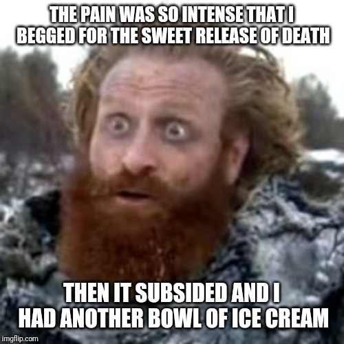 tormund | THE PAIN WAS SO INTENSE THAT I BEGGED FOR THE SWEET RELEASE OF DEATH THEN IT SUBSIDED AND I HAD ANOTHER BOWL OF ICE CREAM | image tagged in tormund | made w/ Imgflip meme maker