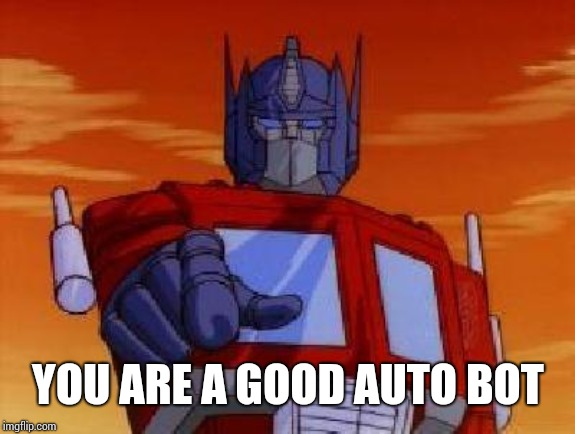 optimus prime | YOU ARE A GOOD AUTO BOT | image tagged in optimus prime | made w/ Imgflip meme maker
