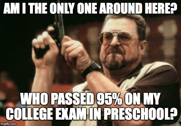 Am I The Only One Around Here Meme | AM I THE ONLY ONE AROUND HERE? WHO PASSED 95% ON MY COLLEGE EXAM IN PRESCHOOL? | image tagged in memes,am i the only one around here | made w/ Imgflip meme maker