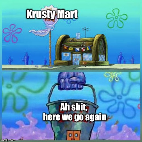 Damnit mom, why don't we have these places where we live? | Krusty Mart Ah shit, here we go again | image tagged in memes,krusty krab,ah shit here we go again,fat,diabetes,damnit mom | made w/ Imgflip meme maker