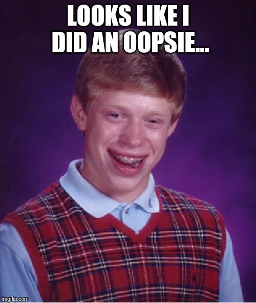 LOOKS LIKE I DID AN OOPSIE... | image tagged in memes,bad luck brian | made w/ Imgflip meme maker