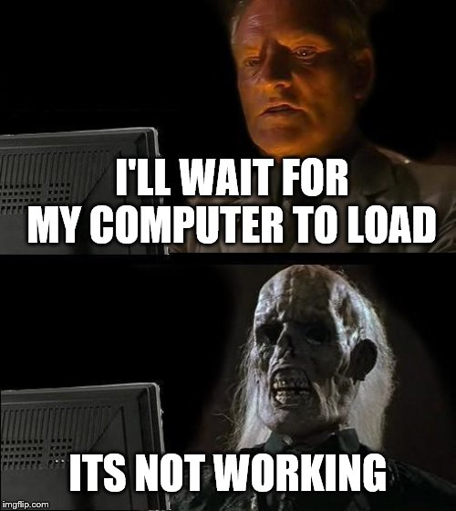 Ill Just Wait Here Meme | I'LL WAIT FOR MY COMPUTER TO LOAD ITS NOT WORKING | image tagged in memes,ill just wait here | made w/ Imgflip meme maker