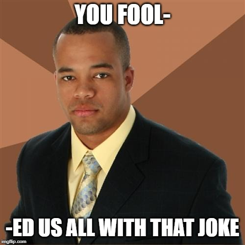 Successful Black Man | YOU FOOL- -ED US ALL WITH THAT JOKE | image tagged in memes,successful black man | made w/ Imgflip meme maker