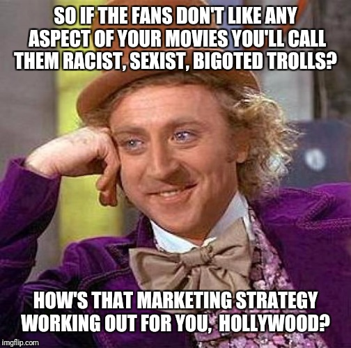 Yes, I'm Sure Putting Political Agendas into Movies Won't Be Bad for Business at All |  SO IF THE FANS DON'T LIKE ANY ASPECT OF YOUR MOVIES YOU'LL CALL THEM RACIST, SEXIST, BIGOTED TROLLS? HOW'S THAT MARKETING STRATEGY WORKING OUT FOR YOU,  HOLLYWOOD? | image tagged in memes,creepy condescending wonka,hollywood,hollyweird,woke,shill | made w/ Imgflip meme maker