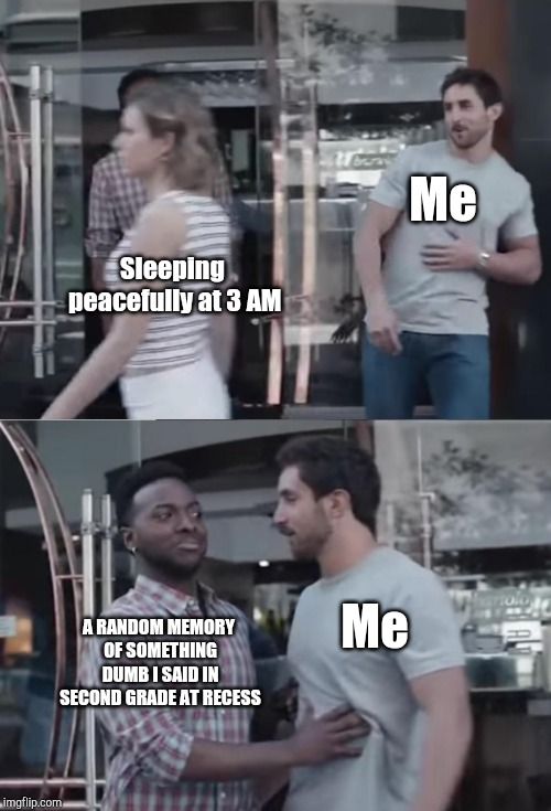 Bro, Not Cool. | Me A RANDOM MEMORY OF SOMETHING DUMB I SAID IN SECOND GRADE AT RECESS Sleeping peacefully at 3 AM Me | image tagged in bro not cool | made w/ Imgflip meme maker