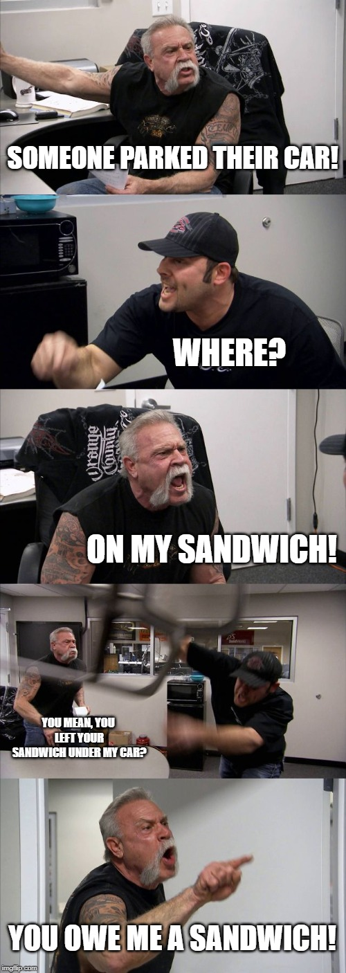 American Chopper Argument Meme | SOMEONE PARKED THEIR CAR! WHERE? ON MY SANDWICH! YOU MEAN, YOU LEFT YOUR SANDWICH UNDER MY CAR? YOU OWE ME A SANDWICH! | image tagged in memes,american chopper argument | made w/ Imgflip meme maker