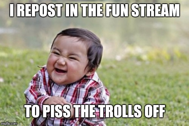 Stolen from Neo.is.back | I REPOST IN THE FUN STREAM TO PISS THE TROLLS OFF | image tagged in memes,evil toddler,havoc,dogs of war,are you not entertained,rustle jimmies | made w/ Imgflip meme maker