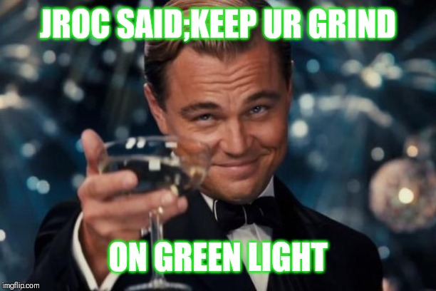 Jroc113 | JROC SAID;KEEP UR GRIND ON GREEN LIGHT | image tagged in leonardo dicaprio cheers | made w/ Imgflip meme maker