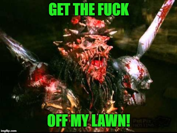 Stay off the grass... | GET THE F**K OFF MY LAWN! | image tagged in gwar,get off my lawn | made w/ Imgflip meme maker