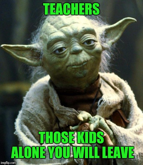 Star Wars Yoda Meme | TEACHERS THOSE KIDS ALONE YOU WILL LEAVE | image tagged in memes,star wars yoda | made w/ Imgflip meme maker