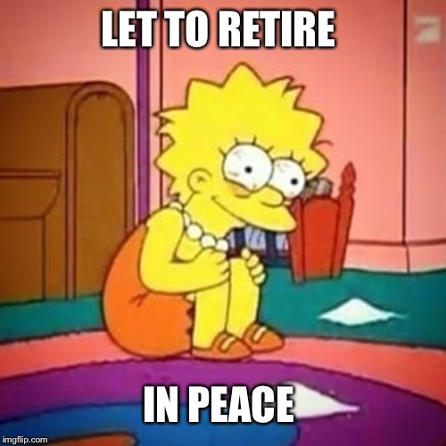 Lisa simpson | LET TO RETIRE IN PEACE | image tagged in lisa simpson | made w/ Imgflip meme maker
