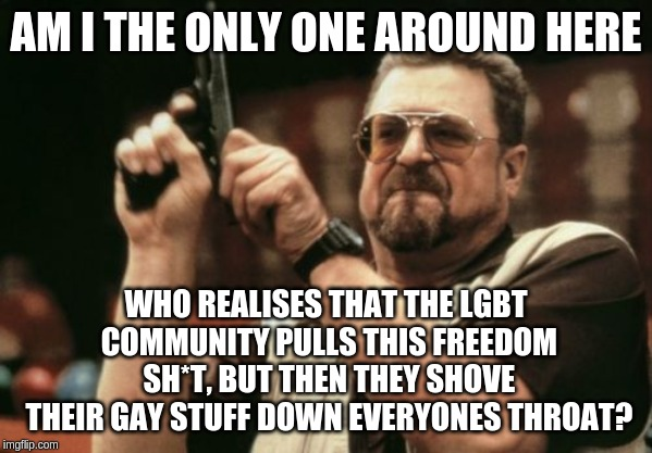 I mean seriously, live your life (insert whatever you identify yourself as here)! | AM I THE ONLY ONE AROUND HERE WHO REALISES THAT THE LGBT COMMUNITY PULLS THIS FREEDOM SH*T, BUT THEN THEY SHOVE THEIR GAY STUFF DOWN EVERYON | image tagged in memes,am i the only one around here | made w/ Imgflip meme maker
