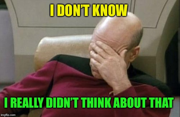 Captain Picard Facepalm Meme | I DON'T KNOW I REALLY DIDN'T THINK ABOUT THAT | image tagged in memes,captain picard facepalm | made w/ Imgflip meme maker