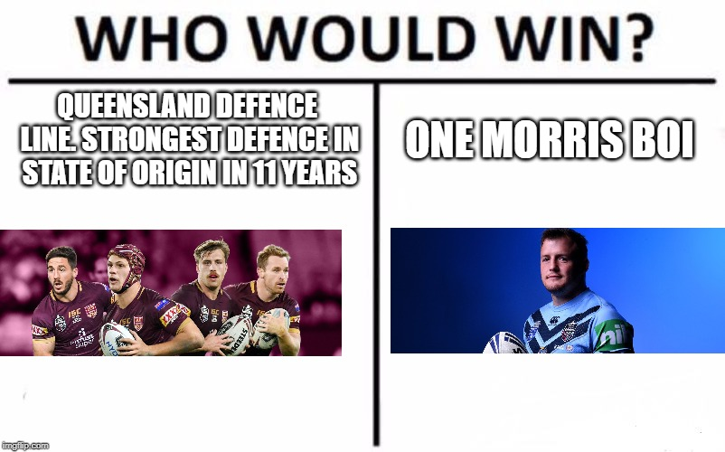 Who Would Win? Meme | QUEENSLAND DEFENCE LINE. STRONGEST DEFENCE IN STATE OF ORIGIN IN 11 YEARS ONE MORRIS BOI | image tagged in memes,who would win | made w/ Imgflip meme maker