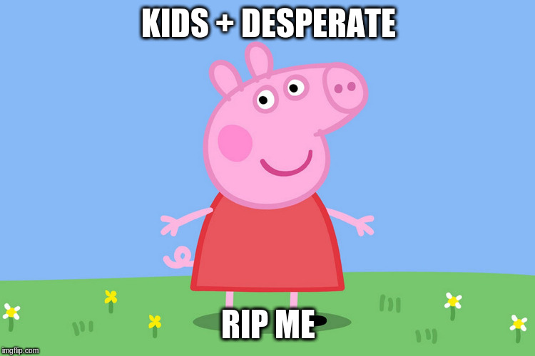 Peppa Pig |  KIDS + DESPERATE; RIP ME | image tagged in peppa pig | made w/ Imgflip meme maker