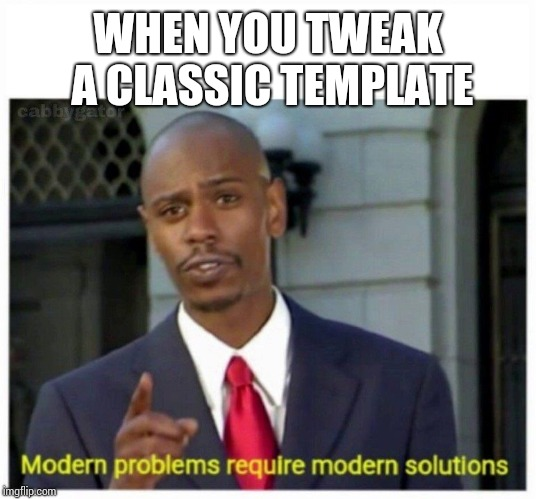 modern problems | WHEN YOU TWEAK A CLASSIC TEMPLATE | image tagged in modern problems | made w/ Imgflip meme maker