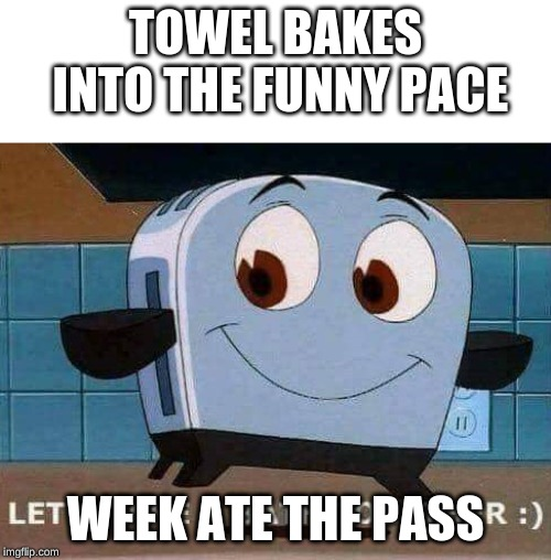 Let's take a bath together |  TOWEL BAKES INTO THE FUNNY PACE; WEEK ATE THE PASS | image tagged in let's take a bath together | made w/ Imgflip meme maker