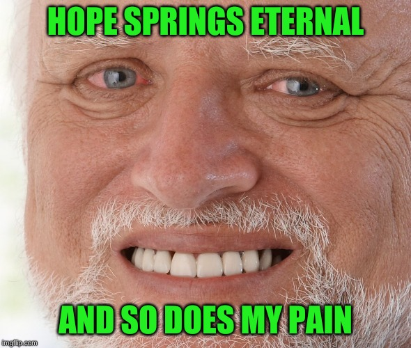Hide the Pain Harold | HOPE SPRINGS ETERNAL AND SO DOES MY PAIN | image tagged in hide the pain harold | made w/ Imgflip meme maker