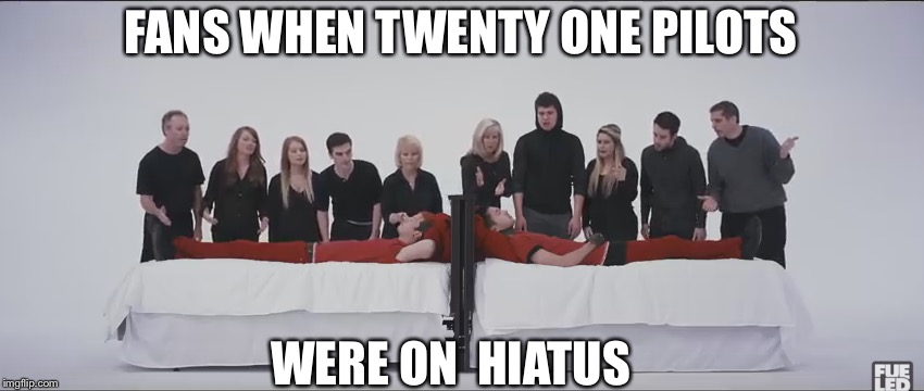 FANS WHEN TWENTY ONE PILOTS WERE ON  HIATUS | image tagged in stressed out | made w/ Imgflip meme maker