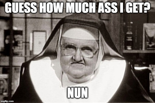 Frowning Nun Meme | GUESS HOW MUCH ASS I GET? NUN | image tagged in memes,frowning nun | made w/ Imgflip meme maker