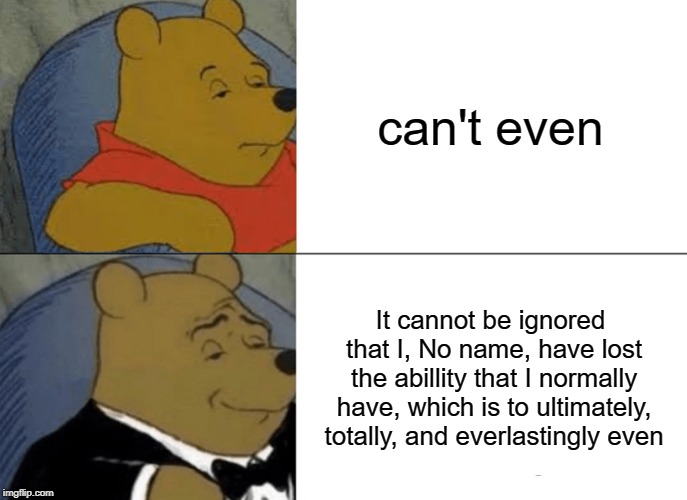 Tuxedo Winnie The Pooh Meme | can't even It cannot be ignored that I, No name, have lost the abillity that I normally have, which is to ultimately, totally, and everlasti | image tagged in memes,tuxedo winnie the pooh | made w/ Imgflip meme maker