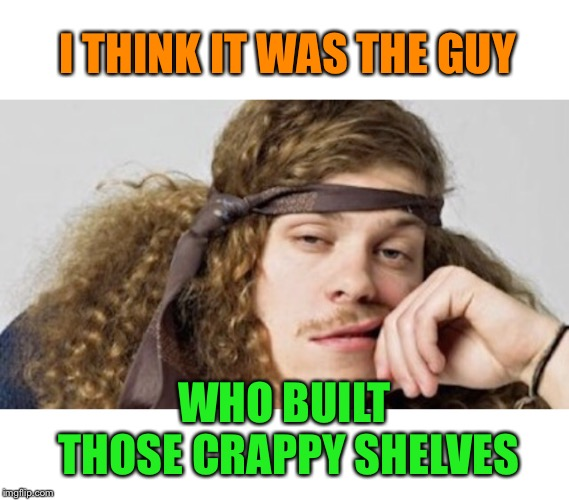 Thinking stoner | I THINK IT WAS THE GUY WHO BUILT THOSE CRAPPY SHELVES | image tagged in thinking stoner | made w/ Imgflip meme maker