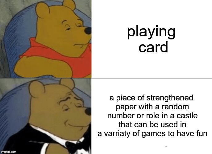 correctly identify all objects in the most complex form | playing card a piece of strengthened paper with a random number or role in a castle that can be used in a varriaty of games to have fun | image tagged in memes,tuxedo winnie the pooh | made w/ Imgflip meme maker