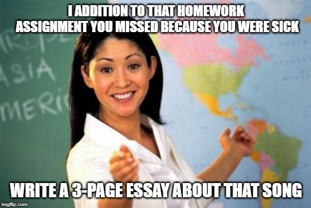 Unhelpful High School Teacher Meme | I ADDITION TO THAT HOMEWORK ASSIGNMENT YOU MISSED BECAUSE YOU WERE SICK WRITE A 3-PAGE ESSAY ABOUT THAT SONG | image tagged in memes,unhelpful high school teacher | made w/ Imgflip meme maker