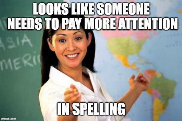 Unhelpful High School Teacher Meme | LOOKS LIKE SOMEONE NEEDS TO PAY MORE ATTENTION IN SPELLING | image tagged in memes,unhelpful high school teacher | made w/ Imgflip meme maker