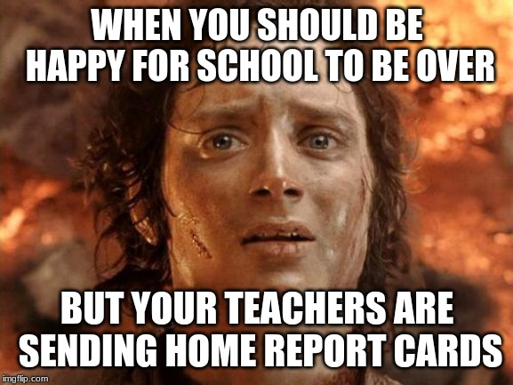 Its Finally Over Meme | WHEN YOU SHOULD BE HAPPY FOR SCHOOL TO BE OVER BUT YOUR TEACHERS ARE SENDING HOME REPORT CARDS | image tagged in memes,its finally over | made w/ Imgflip meme maker